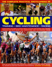 The Complete Practical Encyclopedia of Cycling : Training, Bike Maintenance and Racing - Everything You Need to Know About Cycling for Fitness and Leisure, Training for Both Sport and Competition, and, Hardback Book