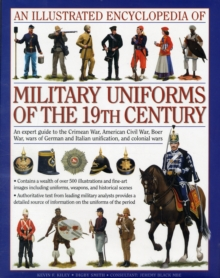 An Illustrated Encyclopaedia of Military Uniforms of the 19th Century : An Expert Guide to the American Civil War, the Boer War, the Wars of German and Italian Unification and the Colonial Wars, Hardback Book
