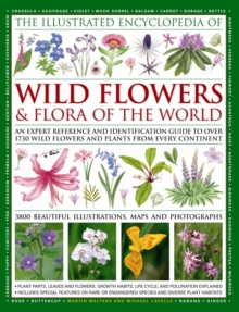 The Illustrated Encyclopaedia of Wild Flowers and Flora of the World : An Expert Reference and Identification Guide to Over 1730 Wild Flowers and Plants from Every Continent and 3800 Illustrations and, Hardback Book