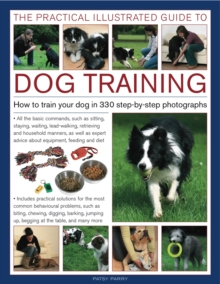 The Practical Illustrated Guide to Dog Training : How to Train Your Dog in 330 Step-by-step Photographs, Hardback Book