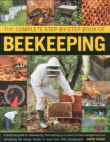 The Complete Step-by-step Book of Beekeeping : A Practical Guide to Beekeeping, from Setting Up a Colony to Hive Management and Harvesting the Honey, Shown in Over 400 Photographs, Hardback Book
