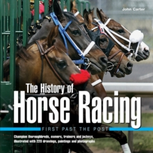 The History of Horse Racing: First Past the Post : Champion Thoroughbreds, Owners, Trainers and Jockeys, Illustrated with 220 Drawings, Paintings and Photographs, Hardback Book