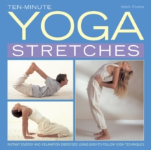 Ten-minute Yoga Stretches : Instant Energy and Relaxation Exercises Using Easy-to-follow Yoga Techniques, Hardback Book