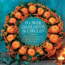 Flower Garlands & Circles : How to Create 30 Stunning Displays with Fresh and Dried Flowers, Hardback Book