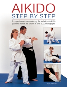 Aikido: Step by Step : An Expert Course on Mastering the Techniques of This Powerful Martial Art, Shown in Over 500 Photographs, Hardback Book