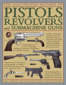 The Illustrated History of Pistols, Revolvers and Submachine Guns : A Fascinating Guide to Small Arms Development Covering the Early History Through to the Modern Age, Hardback Book