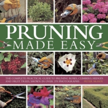 Pruning Made Easy : The Complete Practical Guide to Pruning Roses, Climbers, Hedges and Fruit Trees, Shown in Over 370 Photographs, Hardback Book