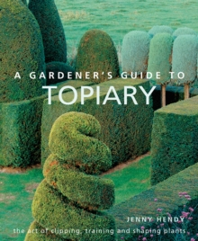 A Gardener's Guide to Topiary : The art of clipping, training and shaping plants, Hardback Book