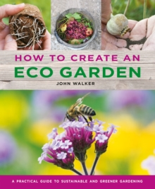 How to Create an Eco Garden : The practical guide to sustainable and greener gardening, Hardback Book