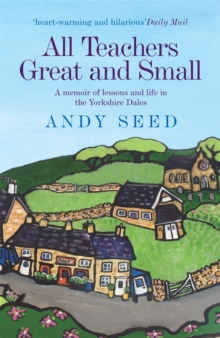 All Teachers Great and Small : A memoir of lessons and life in the Yorkshire Dales, Paperback Book