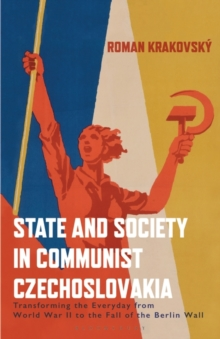 State and Society in Communist Czechoslovakia : Transforming the Everyday from WWII to the Fall of the Berlin Wall, Paperback / softback Book