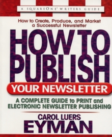 How to Publish Your Newsletter : A Complete Guide to Print and Electronic Newsletter Publishing, Paperback / softback Book