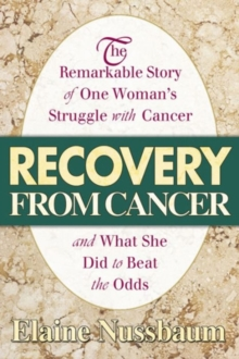 Recovery from Cancer : The Remarkable Story of One Womans Struggle with Cancer and What She Did to Beat the Odds, Paperback / softback Book