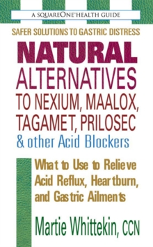 Natural Alternatives to Nexium, Maalox, Tagamet, Prilosec & Other Acid Blockers : What to Use to Relieve Acid Reflux, Heartburn, and Gastric Ailments, Paperback Book