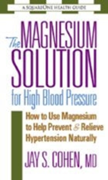 The Magnesium Solution for High Blood Pressure : How to Use Magnesium to Help Prevent & Relieve Hypertension Naturally, Paperback / softback Book