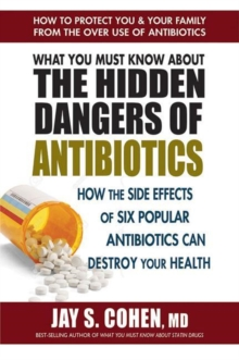 What You Must Know About the Hidden Dangers of Antibiotics : How the Side Effects of Six Popular Antibiotics Can Destroy Your Health, Paperback / softback Book