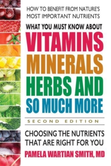 What You Must Know About Vitamins, Minerals, Herbs and So Much More : Choosing the Nutrients That are Right for You, Paperback / softback Book