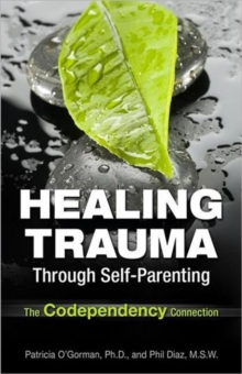Healing Trauma Through Self-Parenting : The Codependency Connection, Paperback Book