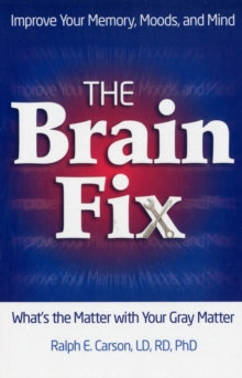 The Brain Fix : What's the Matter with Your Gray Matter: Improve Your Memory, Moods, and Mind, Paperback Book