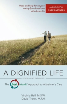 A Dignified Life : The Best Friends (TM) Approach to Alzheimer's Care:   A Guide for Care Partners, Paperback / softback Book
