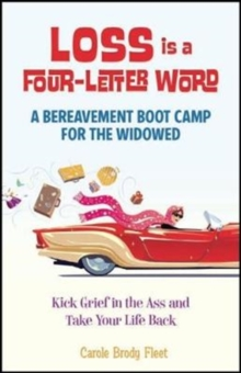 Loss Is a Four-Letter Word : A Bereavement Boot Camp for the Widowed--Kick Grief in the Ass and Take Your Life Back, Paperback / softback Book