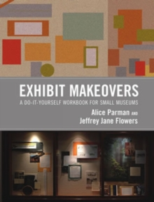 Exhibit Makeovers : A Do-It-Yourself Workbook for Small Museums, Hardback Book