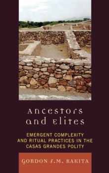 Ancestors and Elites : Emergent Complexity and Ritual Practices in the Casas Grandes Polity, Hardback Book