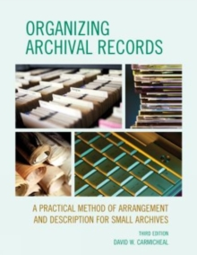 Organizing Archival Records : A Practical Method of Arrangement and Description for Small Archives, Paperback Book