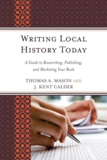 Writing Local History Today : A Guide to Researching, Publishing, and Marketing Your Book, Paperback / softback Book