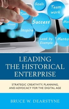 Leading the Historical Enterprise : Strategic Creativity, Planning, and Advocacy for the Digital Age, Hardback Book