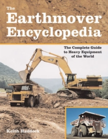 The Earthmover Encyclopedia : The Complete Guide to Heavy Equipment of the World, Paperback Book