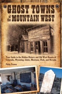 Ghost Towns of the Mountain West : Your Guide to the Hidden History and Old West Haunts of Colorado, Wyoming, Idaho, Mont, Paperback / softback Book