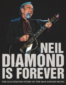 Neil Diamond is Forever : The Illustrated Story of the Man and His Music, Hardback Book
