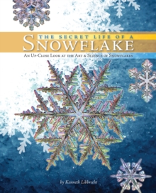 The Secret Life of a Snowflake : An Up-close Look at the Art and Science of Snowflakes, Hardback Book