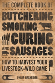 The Complete Book of Butchering, Smoking, Curing, and Sausage Making : How to Harvest Your Livestock & Wild Game, Paperback Book