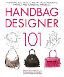 Handbag Designer 101 : Everything You Need to Know About Designing, Making, and Marketing Handbags, Hardback Book