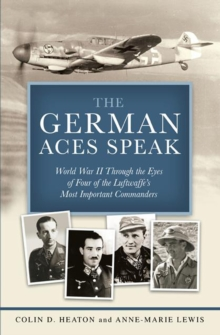 The German Aces Speak : World War II Through the Eyes of Four of the Luftwaffe's Most Important Commanders, Hardback Book