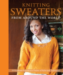 Knitting Sweaters from Around the World : 18 Heirloom Patterns in a Variety of Styles and Techniques, Hardback Book