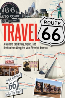Travel Route 66 : A Guide to the History, Sights, and Destinations Along the Main Street of America, Paperback / softback Book