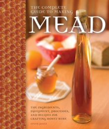 The Complete Guide to Making Mead : The Ingredients, Equipment, Processes, and Recipes for Crafting Honey Wine, Paperback / softback Book