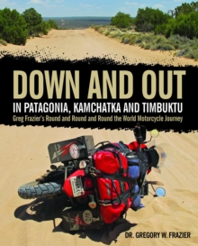 Down and out in Patagonia, Kamchatka, and Timbuktu : Greg Frazier's Round and Round and Round the World Motorcycle Journey, Hardback Book