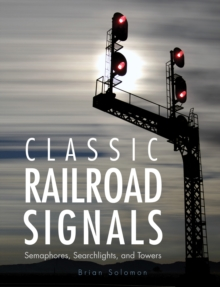 Classic Railroad Signals : Semaphores, Searchlights, and Towers, Hardback Book