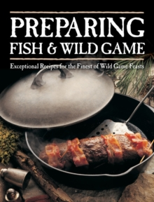 Preparing Fish & Wild Game : Exceptional Recipes for the Finest of Wild Game Feasts, Paperback / softback Book