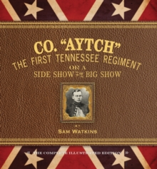 Co. Aytch : The First Tennessee Regiment or a Side Show to the Big Show: the Complete Illustrated Edition, Hardback Book