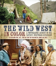 The Wild West in Color : A Photographic Account of our Nation's Westward Expansion, Hardback Book
