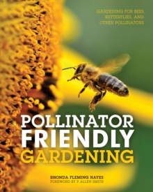 Pollinator Friendly Gardening : Gardening for Bees, Butterflies, and Other Pollinators, Paperback / softback Book
