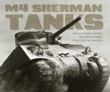 M4 Sherman Tanks : The Illustrated History of America's Most Iconic Fighting Vehicles, Hardback Book