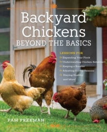 Backyard Chickens Beyond the Basics : Lessons for Expanding Your Flock, Understanding Chicken Behavior, Keeping a Rooster, Adjusting for the Seasons, Staying Healthy, and More!, Paperback Book