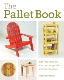 The Pallet Book : DIY Projects for the Home, Garden, and Homestead, Paperback / softback Book