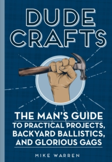 Dude Crafts : The Man's Guide to Practical Projects, Backyard Ballistics, and Glorious Gags, Hardback Book